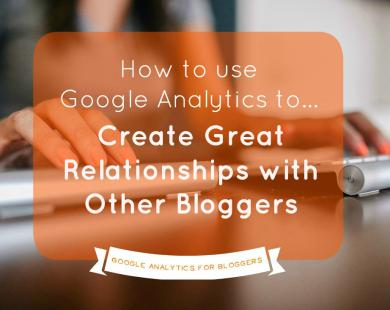 How to Use Analytics to Create Great Relationships with Other Bloggers