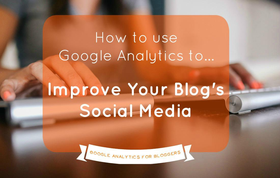 How to Use Google Analytics to Improve Your Blogs Social Media