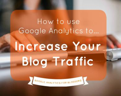 How to Use Google Analytics to Increase Your Blog Traffic